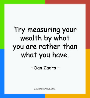 Try measuring your wealth by what you are